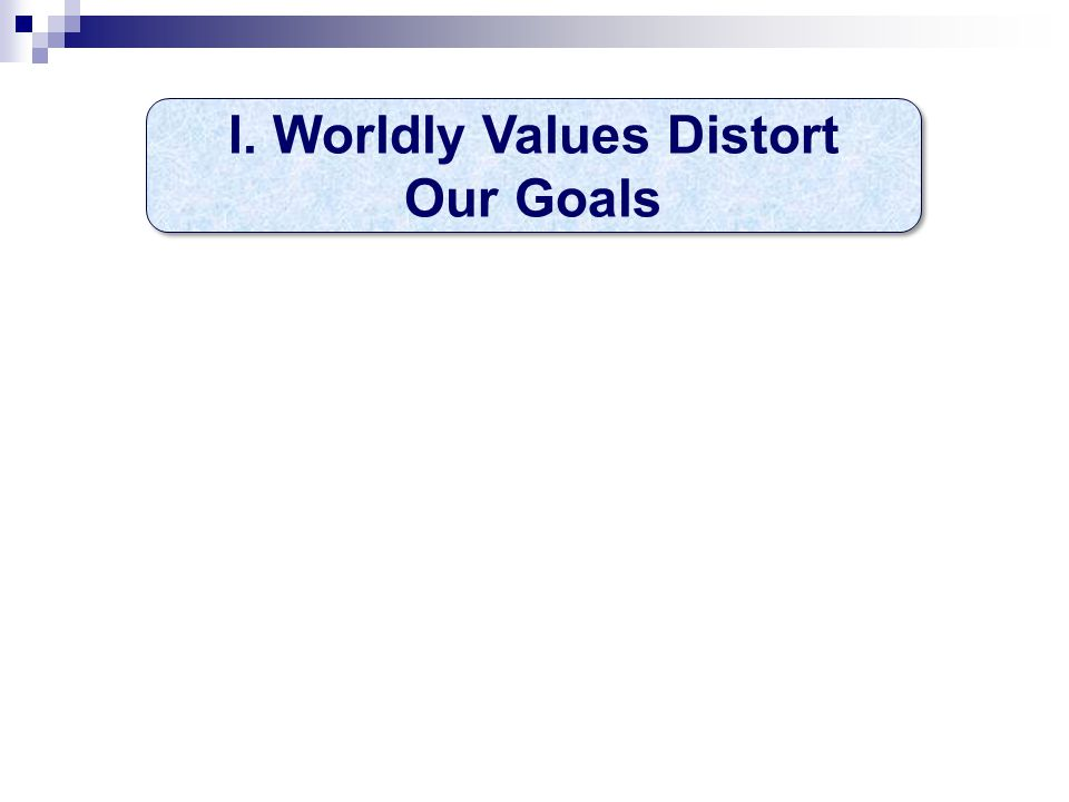 I. Worldly Values Distort Our Goals