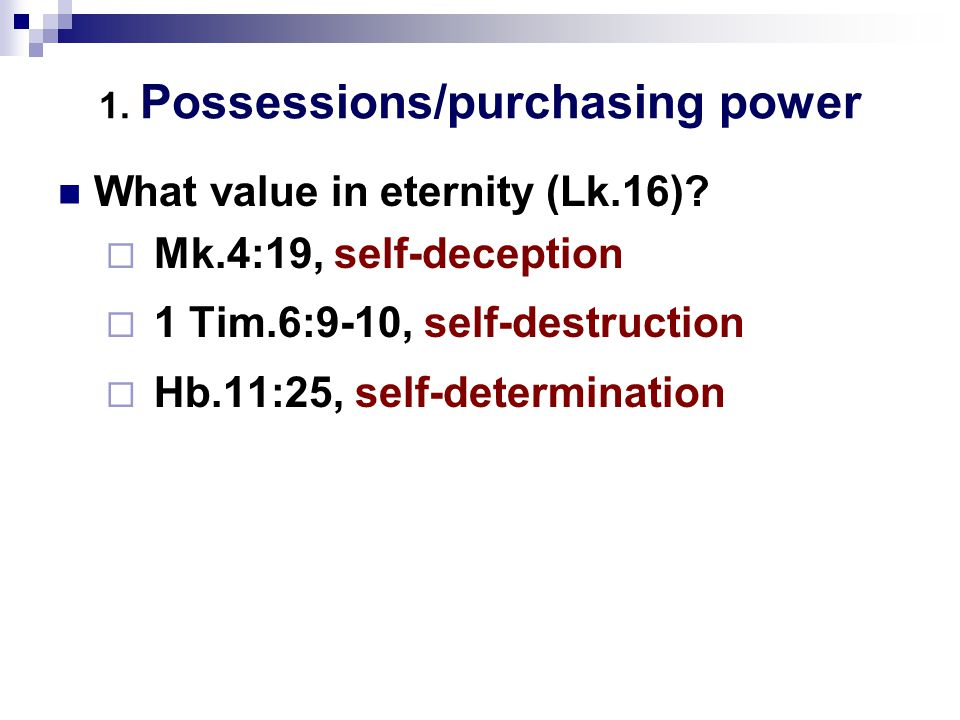 1. Possessions/purchasing power What value in eternity (Lk.16).