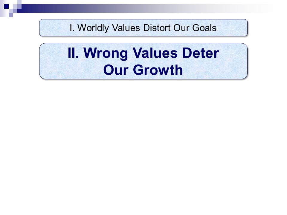 I. Worldly Values Distort Our Goals II. Wrong Values Deter Our Growth II. Wrong Values Deter Our Growth