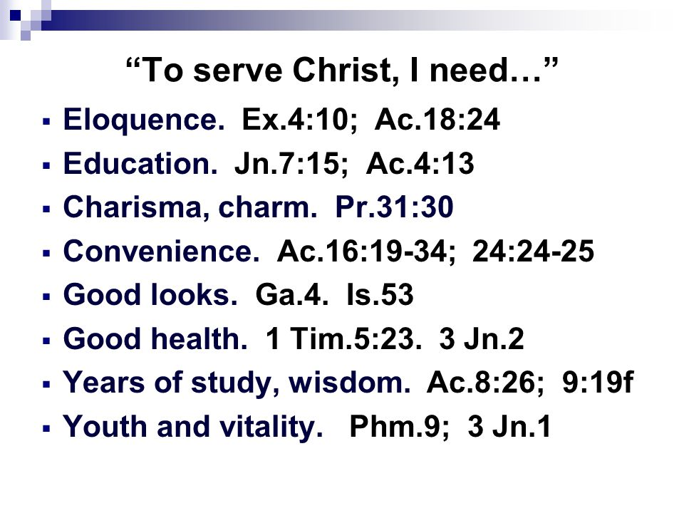 """To serve Christ, I need…""  Eloquence. Ex.4:10; Ac.18:24  Education. Jn.7:15; Ac.4:13  Charisma, charm. Pr.31:30  Convenience. Ac.16:19-34; 24:24-"