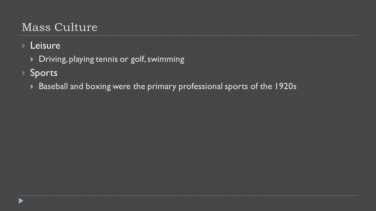 Mass Culture  Leisure  Driving, playing tennis or golf, swimming  Sports  Baseball and boxing were the primary professional sports of the 1920s