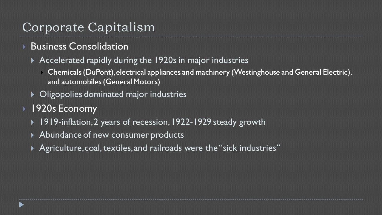 Corporate Capitalism  Business Consolidation  Accelerated rapidly during the 1920s in major industries  Chemicals (DuPont), electrical appliances and machinery (Westinghouse and General Electric), and automobiles (General Motors)  Oligopolies dominated major industries  1920s Economy  1919-inflation, 2 years of recession, 1922-1929 steady growth  Abundance of new consumer products  Agriculture, coal, textiles, and railroads were the sick industries