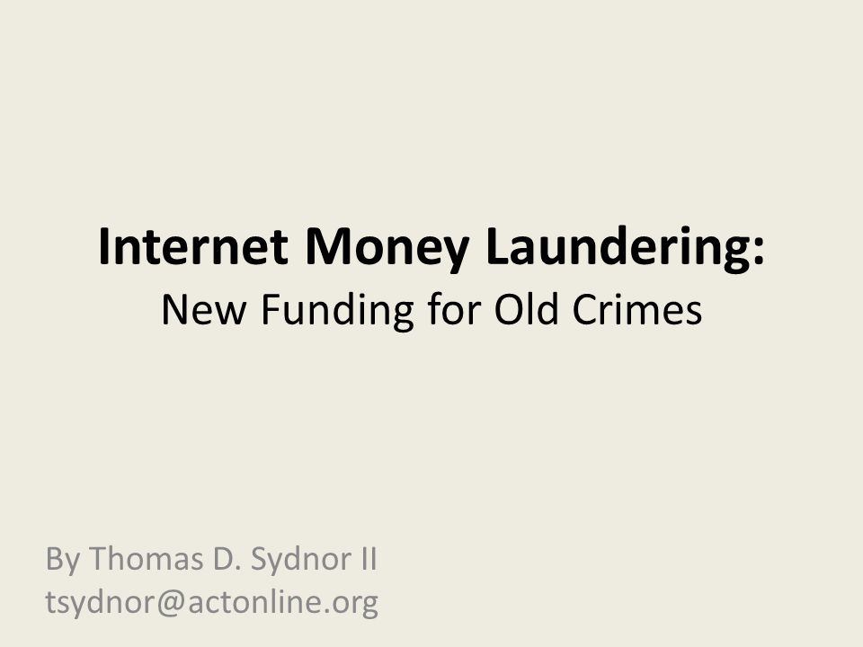 Internet Money Laundering: New Funding for Old Crimes By Thomas D. Sydnor II tsydnor@actonline.org