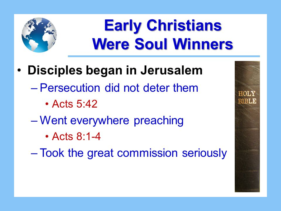 Early Christians Were Soul Winners Disciples began in Jerusalem –Persecution did not deter them Acts 5:42 –Went everywhere preaching Acts 8:1-4 –Took the great commission seriously