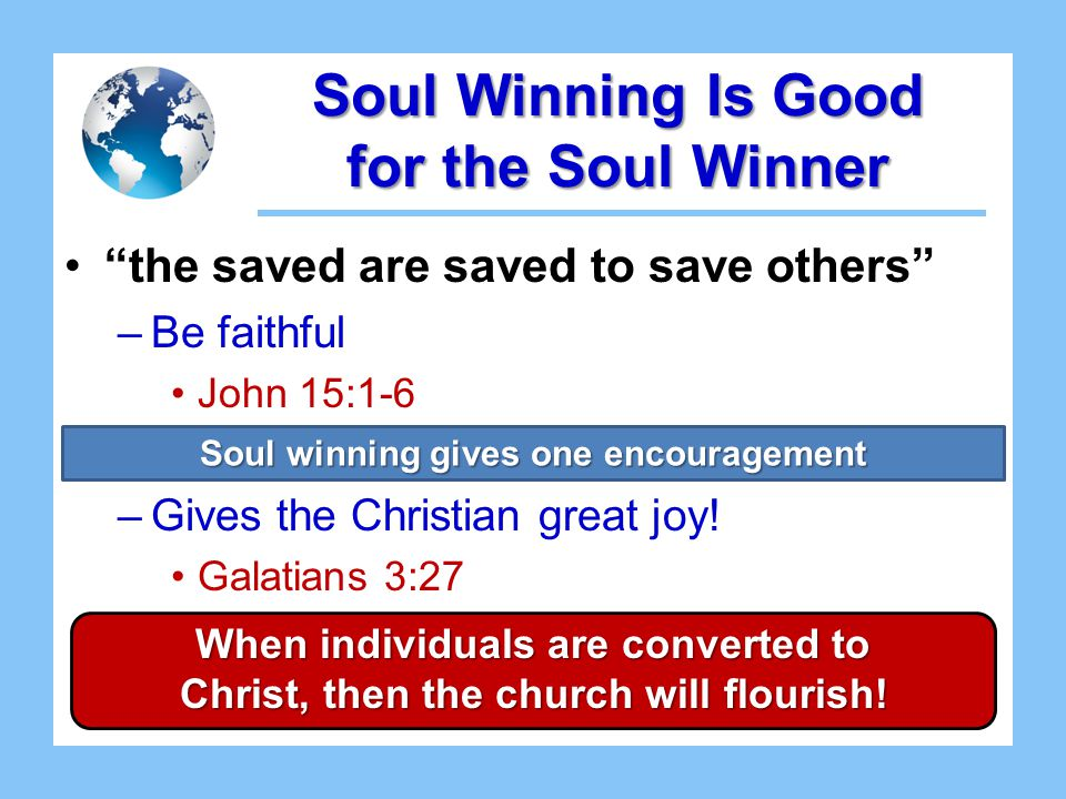 Soul Winning Is Good for the Soul Winner the saved are saved to save others –Be faithful John 15:1-6 –Gives the Christian great joy.