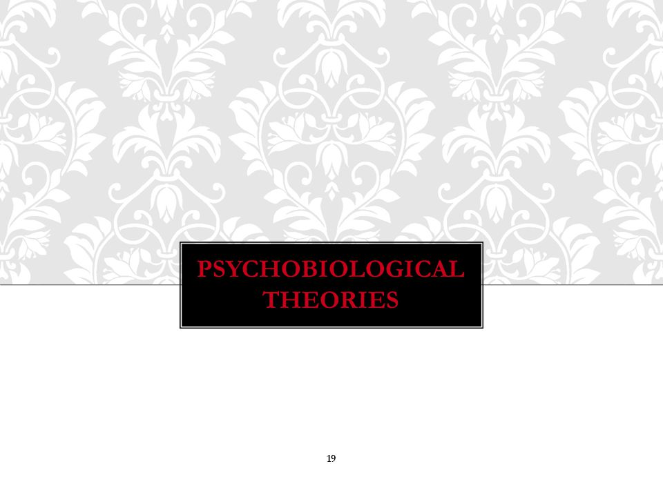 PSYCHOBIOLOGICAL THEORIES 19