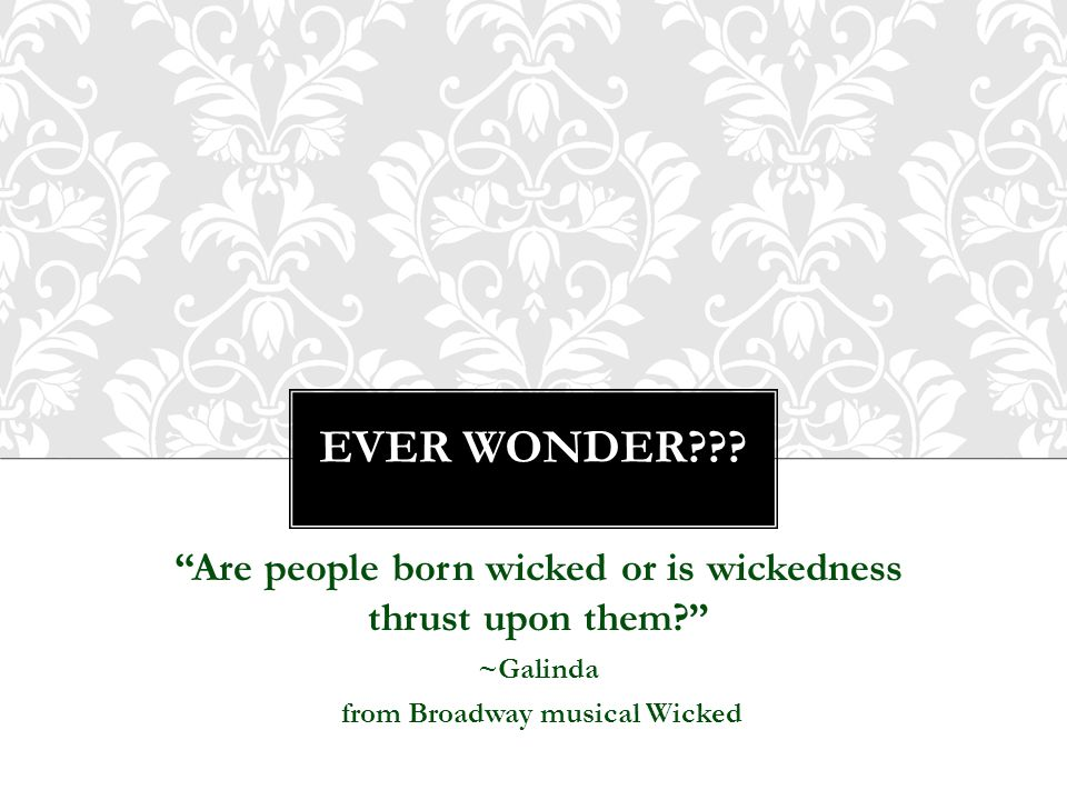 """EVER WONDER??? """"Are people born wicked or is wickedness thrust upon them?"""" ~Galinda from Broadway musical Wicked"""