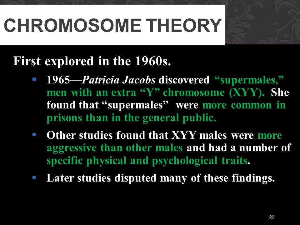 """21 First explored in the 1960s.  1965—Patricia Jacobs discovered """"supermales,"""" men with an extra """"Y"""" chromosome (XYY). She found that """"supermales"""" we"""