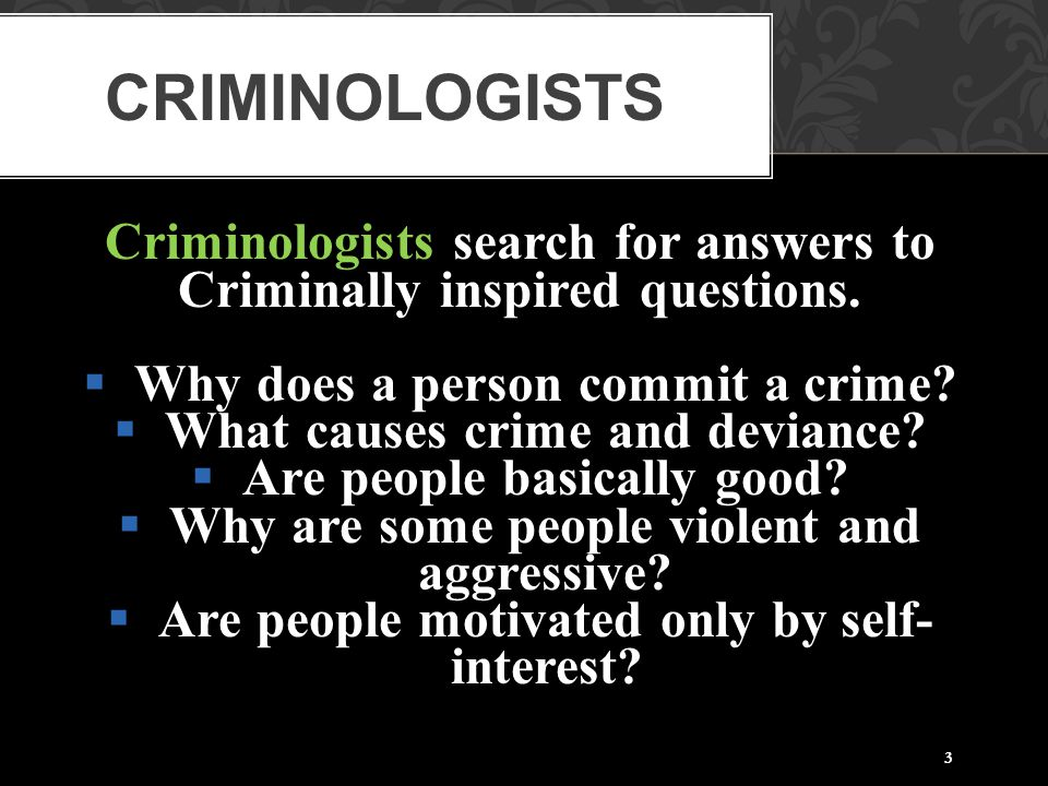 3 Criminologists search for answers to Criminally inspired questions.  Why does a person commit a crime?  What causes crime and deviance?  Are peop