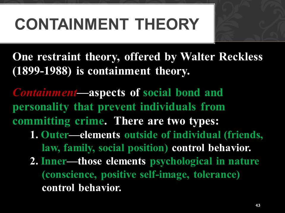 43 One restraint theory, offered by Walter Reckless (1899-1988) is containment theory. Containment—aspects of social bond and personality that prevent
