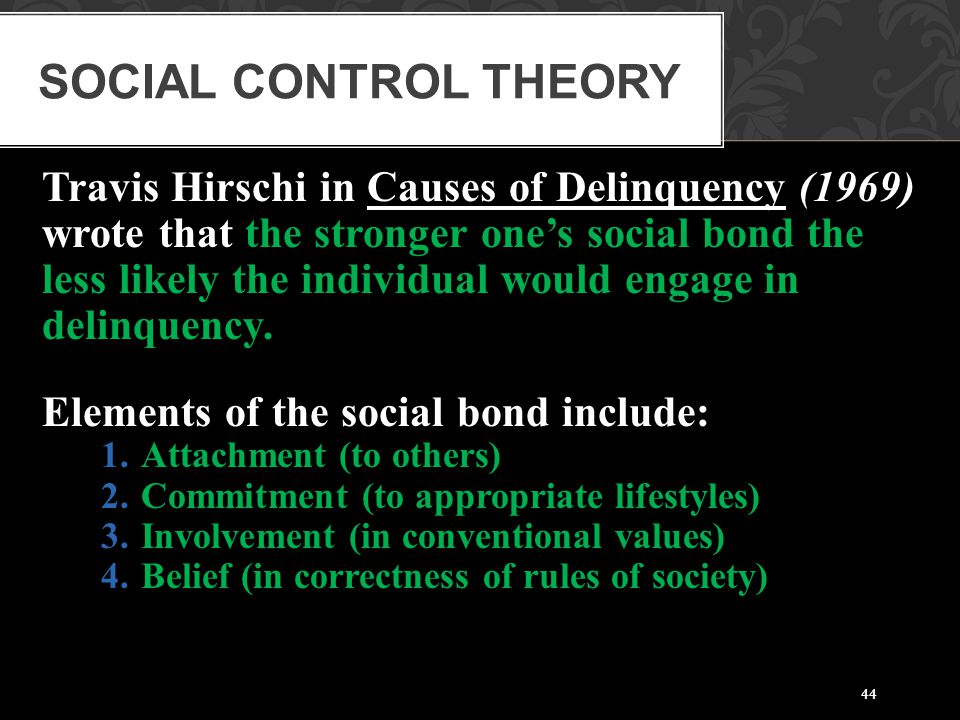 44 Travis Hirschi in Causes of Delinquency (1969) wrote that the stronger one's social bond the less likely the individual would engage in delinquency