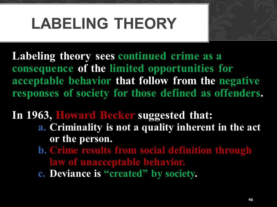 46 Labeling theory sees continued crime as a consequence of the limited opportunities for acceptable behavior that follow from the negative responses