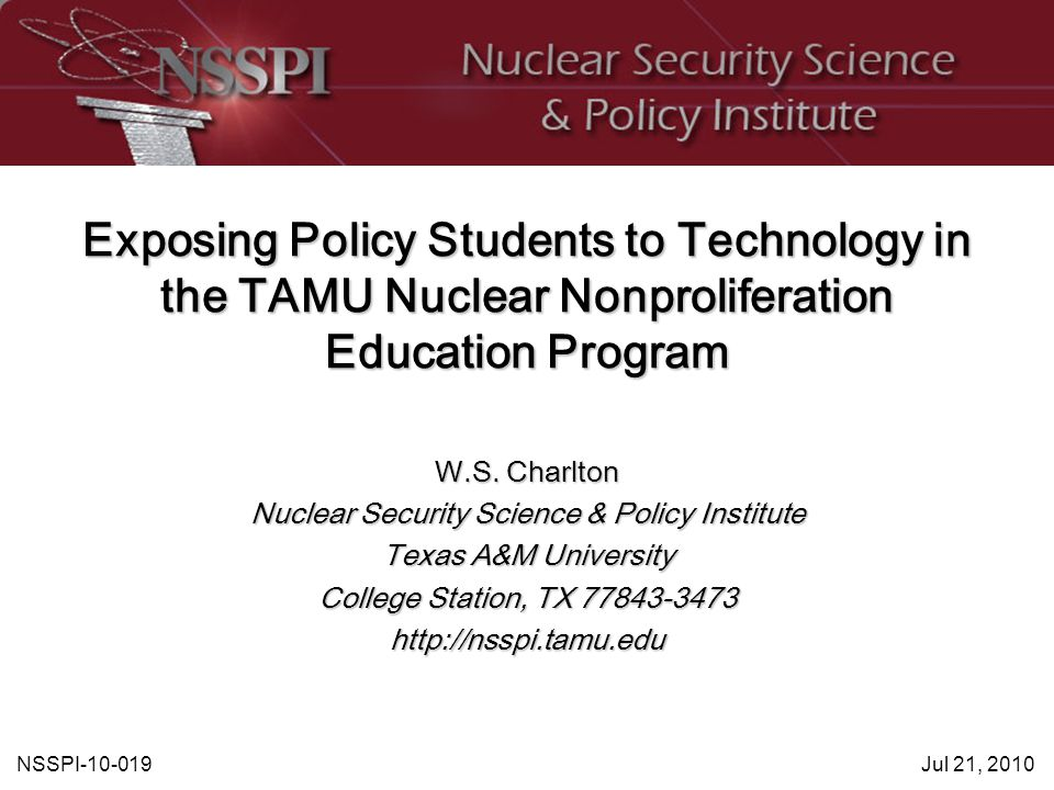 NSSPI-10-019Jul 21, 2010 Exposing Policy Students to Technology in the TAMU Nuclear Nonproliferation Education Program W.S.