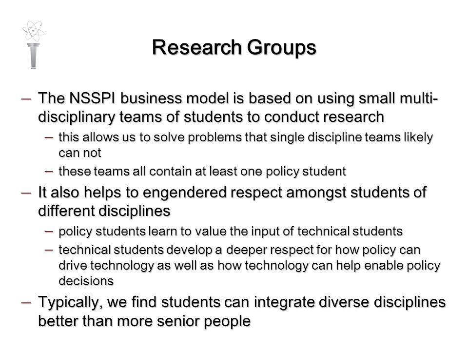 Research Groups — The NSSPI business model is based on using small multi- disciplinary teams of students to conduct research — this allows us to solve problems that single discipline teams likely can not — these teams all contain at least one policy student — It also helps to engendered respect amongst students of different disciplines — policy students learn to value the input of technical students — technical students develop a deeper respect for how policy can drive technology as well as how technology can help enable policy decisions — Typically, we find students can integrate diverse disciplines better than more senior people