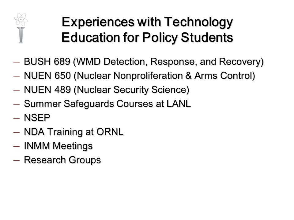 Experiences with Technology Education for Policy Students — BUSH 689 (WMD Detection, Response, and Recovery) — NUEN 650 (Nuclear Nonproliferation & Arms Control) — NUEN 489 (Nuclear Security Science) — Summer Safeguards Courses at LANL — NSEP — NDA Training at ORNL — INMM Meetings — Research Groups