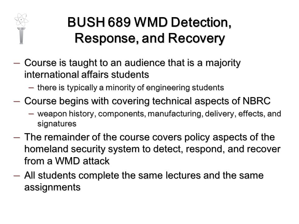 BUSH 689 WMD Detection, Response, and Recovery — Course is taught to an audience that is a majority international affairs students — there is typically a minority of engineering students — Course begins with covering technical aspects of NBRC — weapon history, components, manufacturing, delivery, effects, and signatures — The remainder of the course covers policy aspects of the homeland security system to detect, respond, and recover from a WMD attack — All students complete the same lectures and the same assignments