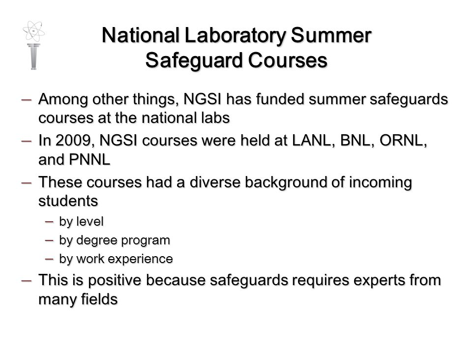 National Laboratory Summer Safeguard Courses — Among other things, NGSI has funded summer safeguards courses at the national labs — In 2009, NGSI courses were held at LANL, BNL, ORNL, and PNNL — These courses had a diverse background of incoming students — by level — by degree program — by work experience — This is positive because safeguards requires experts from many fields
