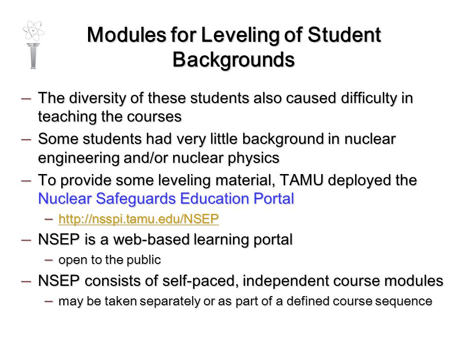 Modules for Leveling of Student Backgrounds — The diversity of these students also caused difficulty in teaching the courses — Some students had very little background in nuclear engineering and/or nuclear physics — To provide some leveling material, TAMU deployed the Nuclear Safeguards Education Portal — http://nsspi.tamu.edu/NSEP http://nsspi.tamu.edu/NSEP — NSEP is a web-based learning portal — open to the public — NSEP consists of self-paced, independent course modules — may be taken separately or as part of a defined course sequence
