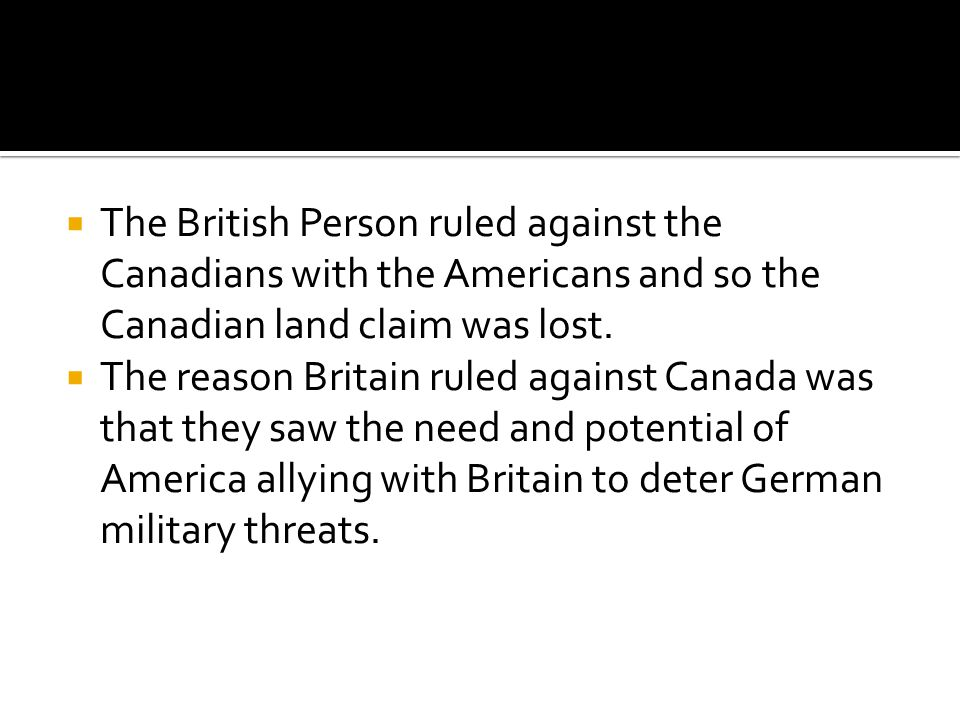  The British Person ruled against the Canadians with the Americans and so the Canadian land claim was lost.