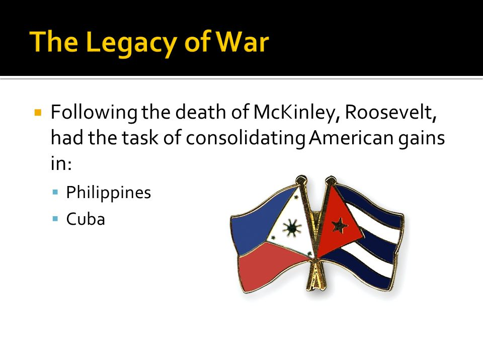  Following the death of McKinley, Roosevelt, had the task of consolidating American gains in:  Philippines  Cuba