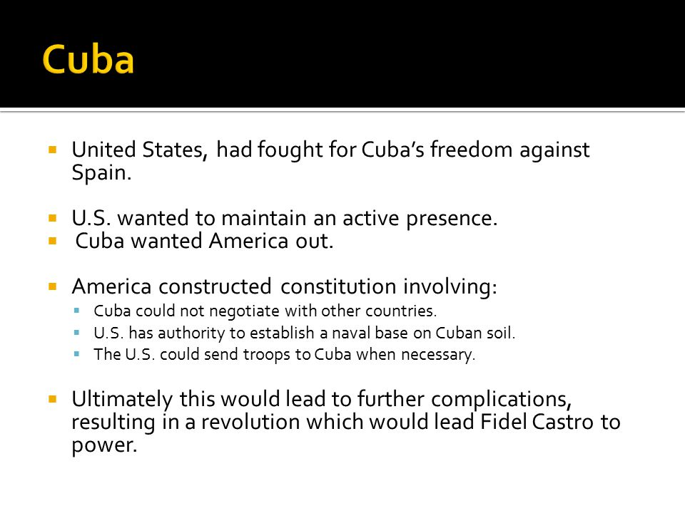  United States, had fought for Cuba's freedom against Spain.  U.S. wanted to maintain an active presence.  Cuba wanted America out.  America const