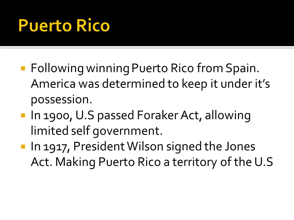  Following winning Puerto Rico from Spain. America was determined to keep it under it's possession.  In 1900, U.S passed Foraker Act, allowing limit