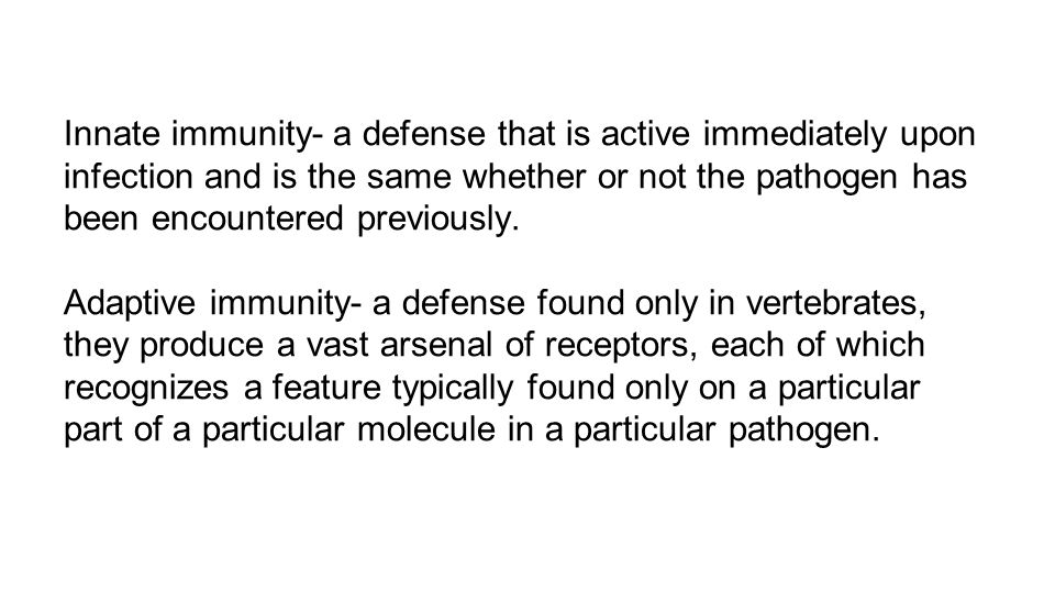 Innate immunity- a defense that is active immediately upon infection and is the same whether or not the pathogen has been encountered previously.