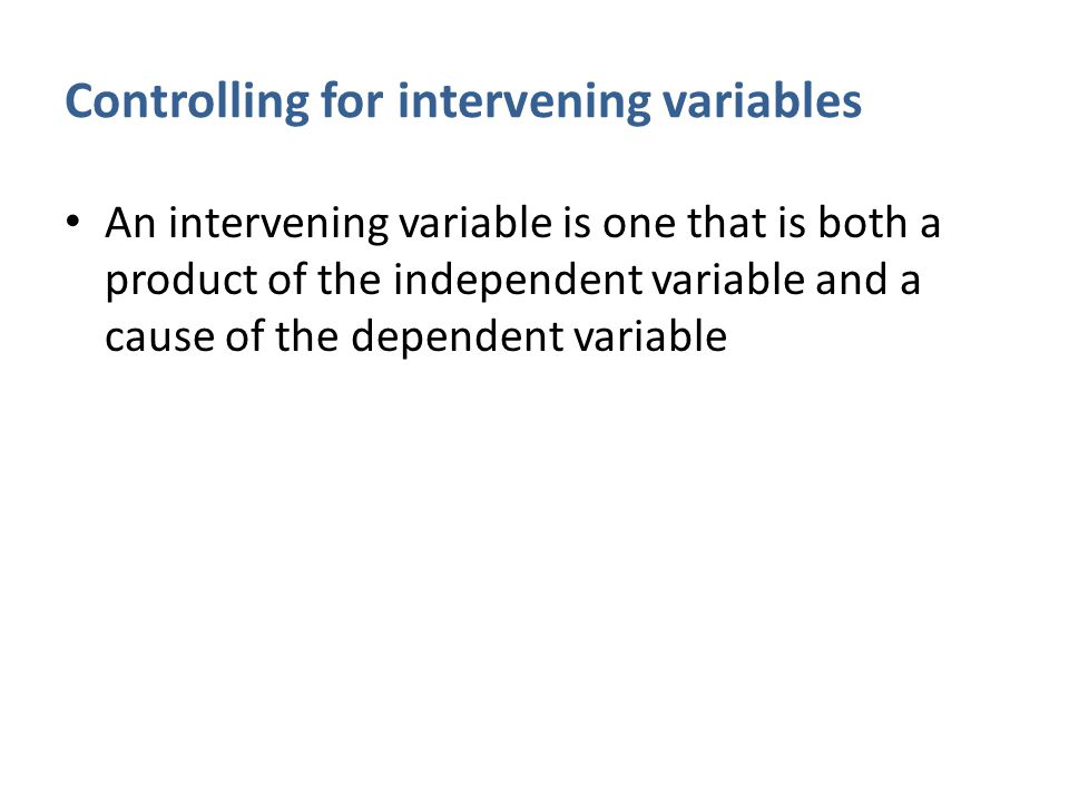 Controlling for intervening variables An intervening variable is one that is both a product of the independent variable and a cause of the dependent variable