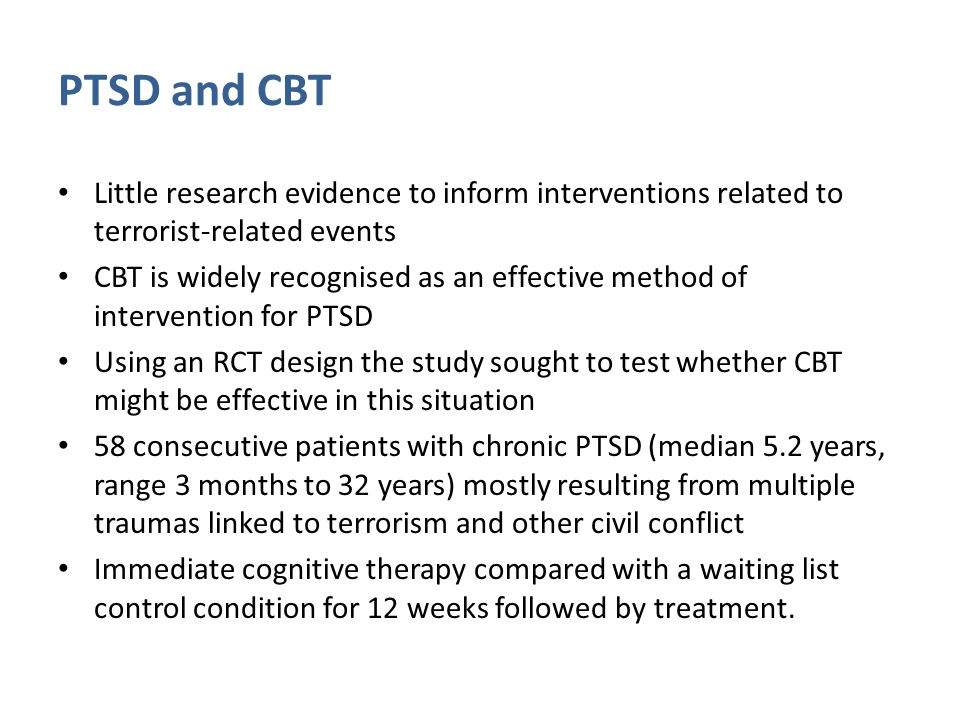 PTSD and CBT Little research evidence to inform interventions related to terrorist-related events CBT is widely recognised as an effective method of intervention for PTSD Using an RCT design the study sought to test whether CBT might be effective in this situation 58 consecutive patients with chronic PTSD (median 5.2 years, range 3 months to 32 years) mostly resulting from multiple traumas linked to terrorism and other civil conflict Immediate cognitive therapy compared with a waiting list control condition for 12 weeks followed by treatment.