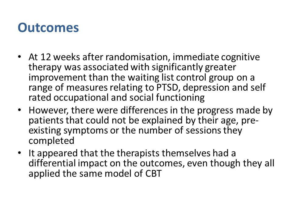 Outcomes At 12 weeks after randomisation, immediate cognitive therapy was associated with significantly greater improvement than the waiting list control group on a range of measures relating to PTSD, depression and self rated occupational and social functioning However, there were differences in the progress made by patients that could not be explained by their age, pre- existing symptoms or the number of sessions they completed It appeared that the therapists themselves had a differential impact on the outcomes, even though they all applied the same model of CBT
