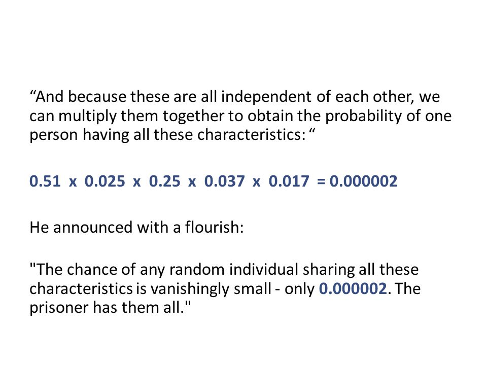 And because these are all independent of each other, we can multiply them together to obtain the probability of one person having all these characteristics: 0.51 x 0.025 x 0.25 x 0.037 x 0.017 = 0.000002 He announced with a flourish: The chance of any random individual sharing all these characteristics is vanishingly small - only 0.000002.
