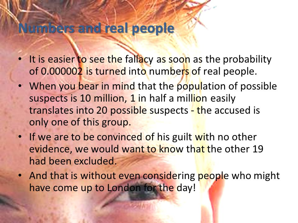 Numbers and real people It is easier to see the fallacy as soon as the probability of 0.000002 is turned into numbers of real people.