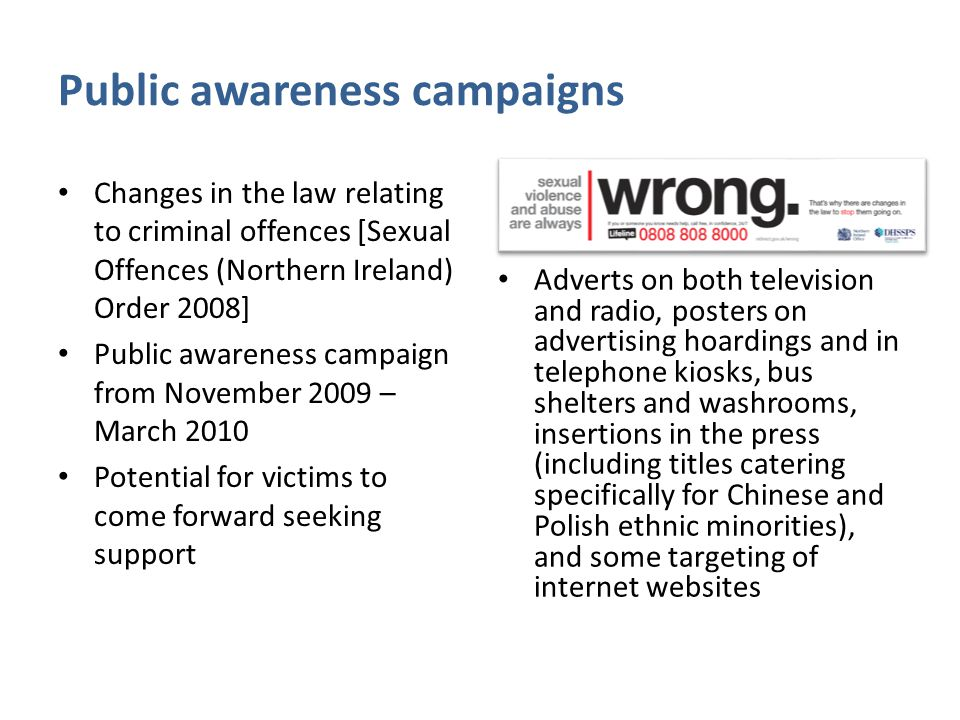 Public awareness campaigns Changes in the law relating to criminal offences [Sexual Offences (Northern Ireland) Order 2008] Public awareness campaign from November 2009 – March 2010 Potential for victims to come forward seeking support Adverts on both television and radio, posters on advertising hoardings and in telephone kiosks, bus shelters and washrooms, insertions in the press (including titles catering specifically for Chinese and Polish ethnic minorities), and some targeting of internet websites