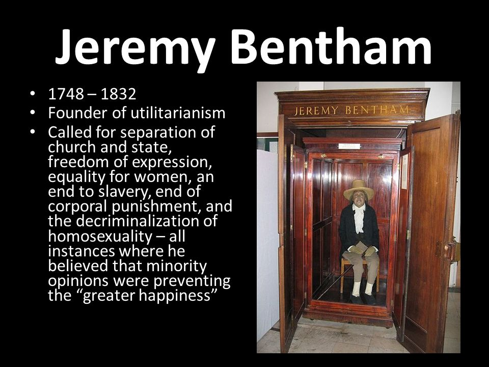 Jeremy Bentham 1748 – 1832 Founder of utilitarianism Called for separation of church and state, freedom of expression, equality for women, an end to slavery, end of corporal punishment, and the decriminalization of homosexuality – all instances where he believed that minority opinions were preventing the greater happiness