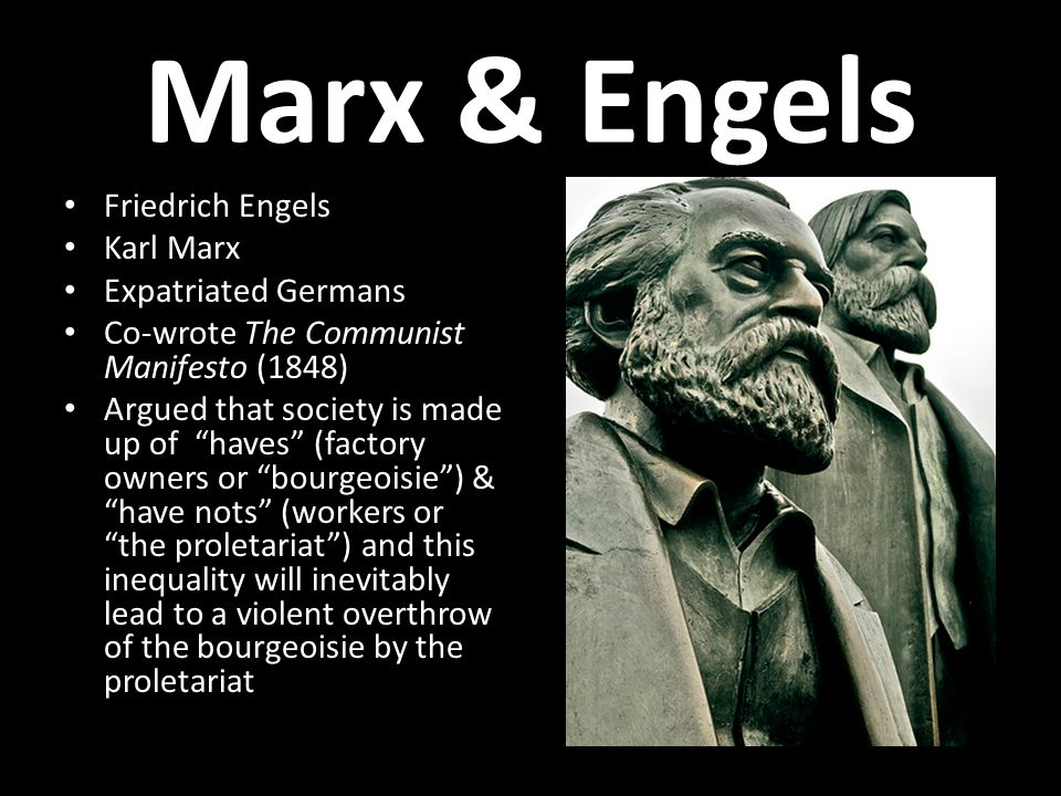 "Marx & Engels Friedrich Engels Karl Marx Expatriated Germans Co-wrote The Communist Manifesto (1848) Argued that society is made up of ""haves"" (factor"