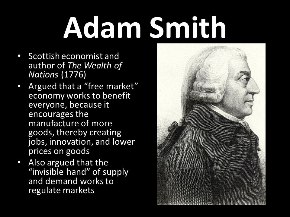 Adam Smith Scottish economist and author of The Wealth of Nations (1776) Argued that a free market economy works to benefit everyone, because it encourages the manufacture of more goods, thereby creating jobs, innovation, and lower prices on goods Also argued that the invisible hand of supply and demand works to regulate markets