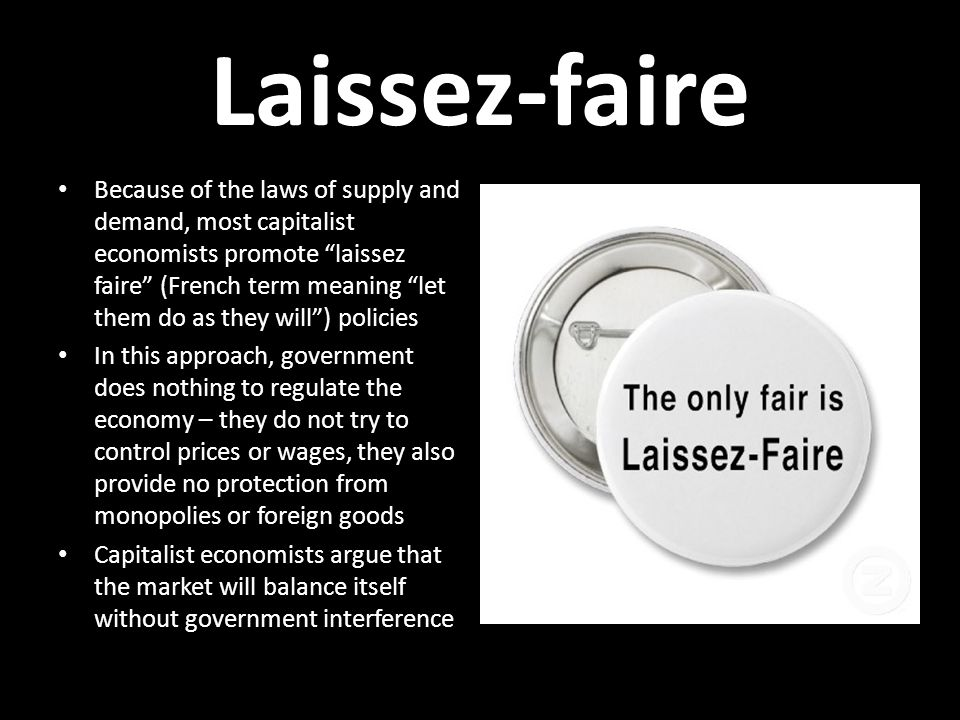 Laissez-faire Because of the laws of supply and demand, most capitalist economists promote laissez faire (French term meaning let them do as they will ) policies In this approach, government does nothing to regulate the economy – they do not try to control prices or wages, they also provide no protection from monopolies or foreign goods Capitalist economists argue that the market will balance itself without government interference