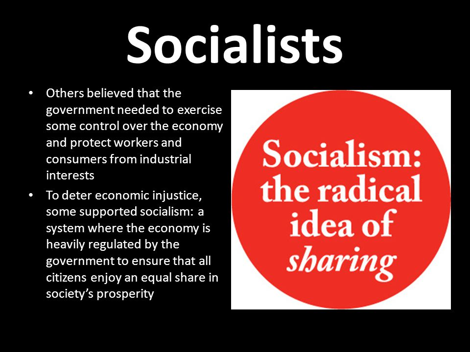 Socialists Others believed that the government needed to exercise some control over the economy and protect workers and consumers from industrial interests To deter economic injustice, some supported socialism: a system where the economy is heavily regulated by the government to ensure that all citizens enjoy an equal share in society's prosperity