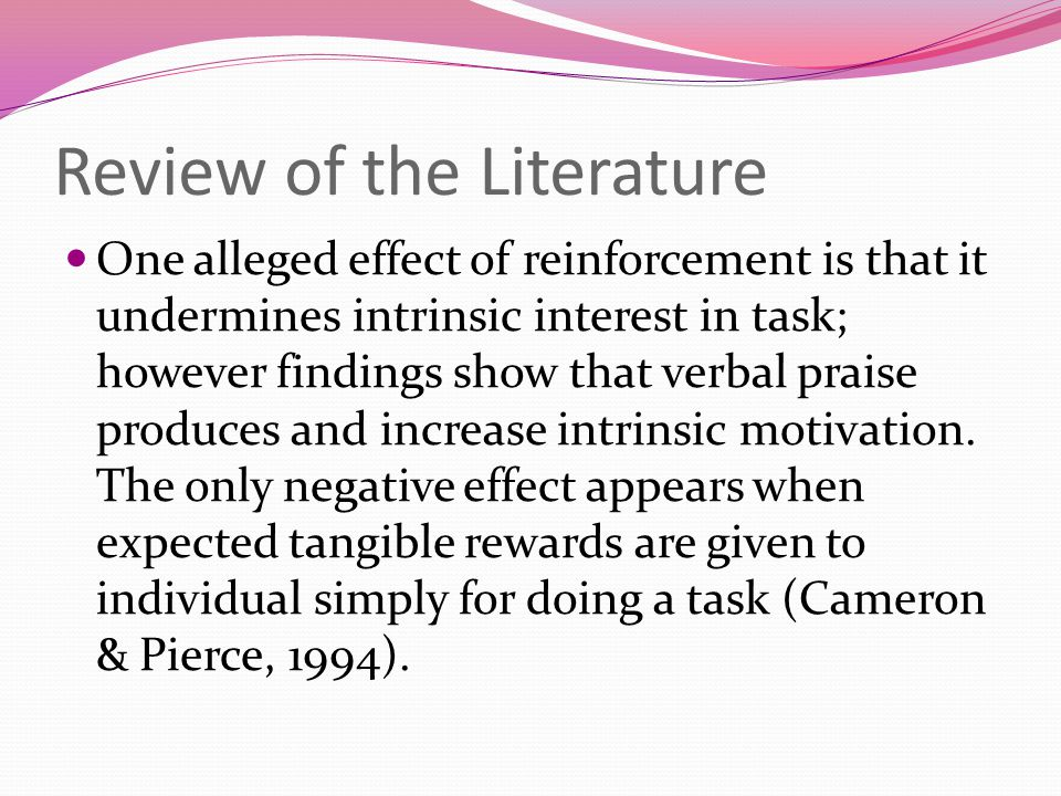 Review of the Literature One alleged effect of reinforcement is that it undermines intrinsic interest in task; however findings show that verbal praise produces and increase intrinsic motivation.
