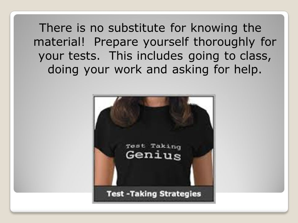 There is no substitute for knowing the material.Prepare yourself thoroughly for your tests.