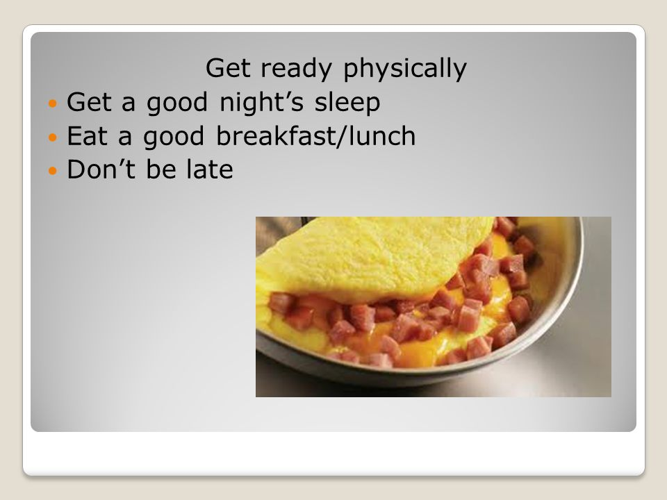 Get ready physically Get a good night's sleep Eat a good breakfast/lunch Don't be late