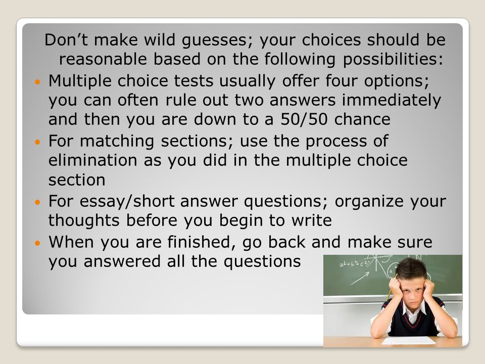 Don't make wild guesses; your choices should be reasonable based on the following possibilities: Multiple choice tests usually offer four options; you can often rule out two answers immediately and then you are down to a 50/50 chance For matching sections; use the process of elimination as you did in the multiple choice section For essay/short answer questions; organize your thoughts before you begin to write When you are finished, go back and make sure you answered all the questions