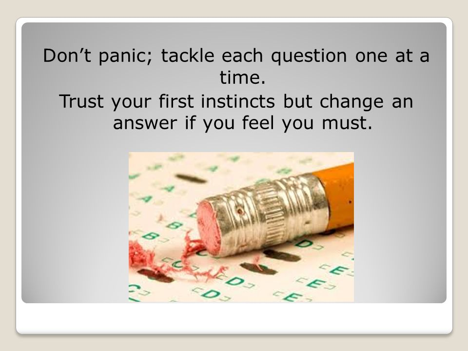 Don't panic; tackle each question one at a time.