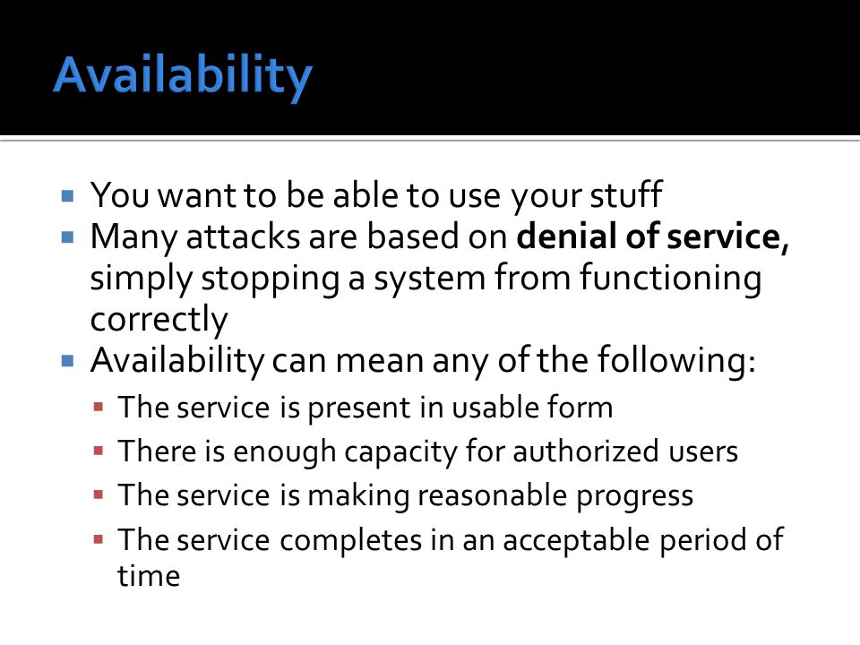  You want to be able to use your stuff  Many attacks are based on denial of service, simply stopping a system from functioning correctly  Availabil