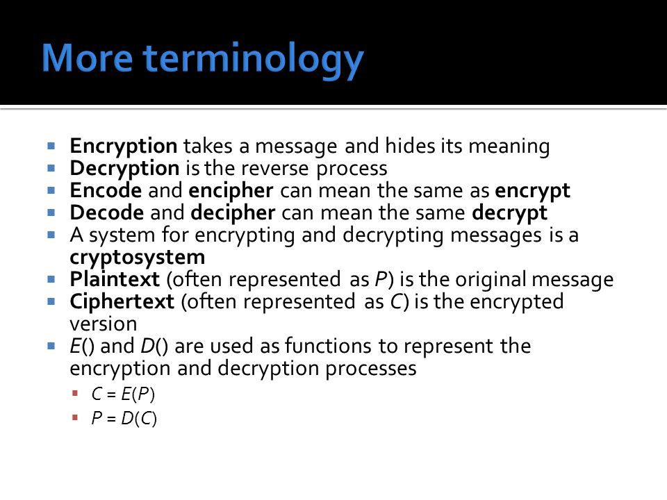  Encryption takes a message and hides its meaning  Decryption is the reverse process  Encode and encipher can mean the same as encrypt  Decode and