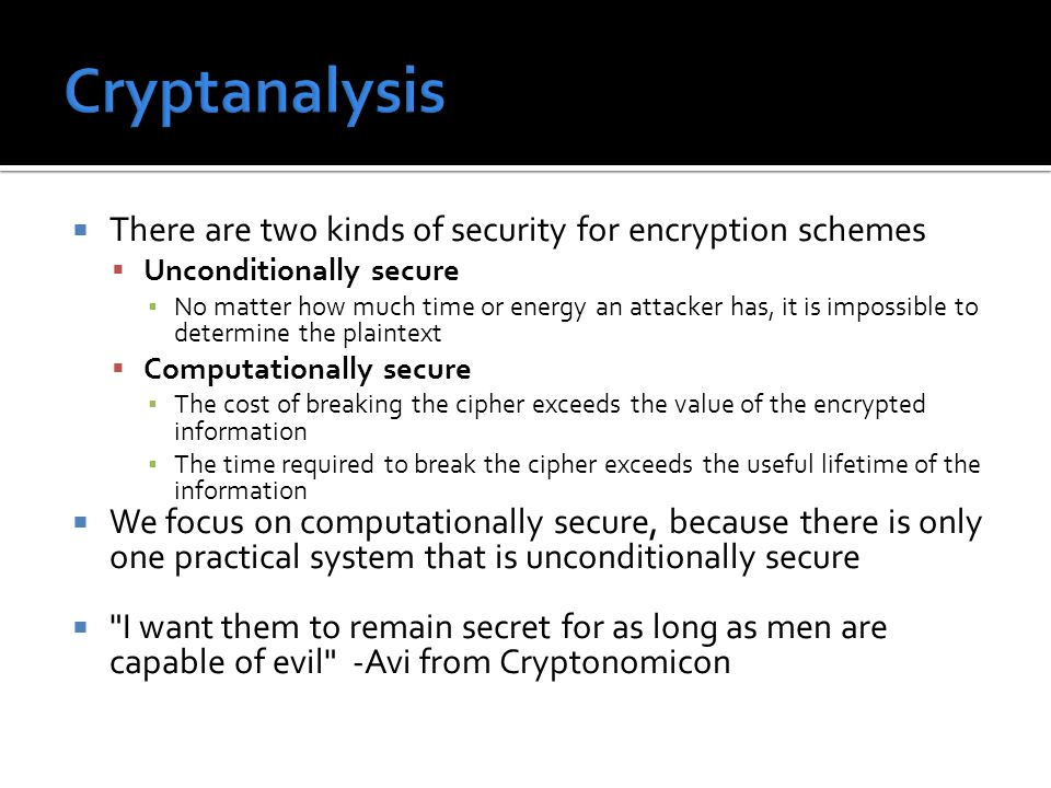  There are two kinds of security for encryption schemes  Unconditionally secure ▪ No matter how much time or energy an attacker has, it is impossibl