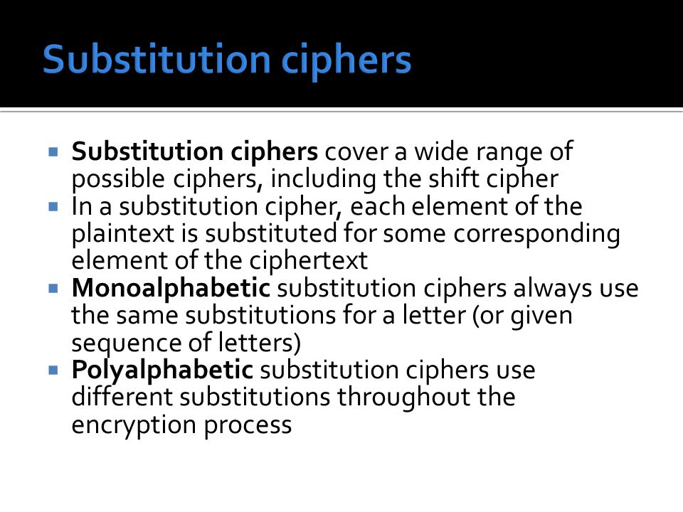  Substitution ciphers cover a wide range of possible ciphers, including the shift cipher  In a substitution cipher, each element of the plaintext is