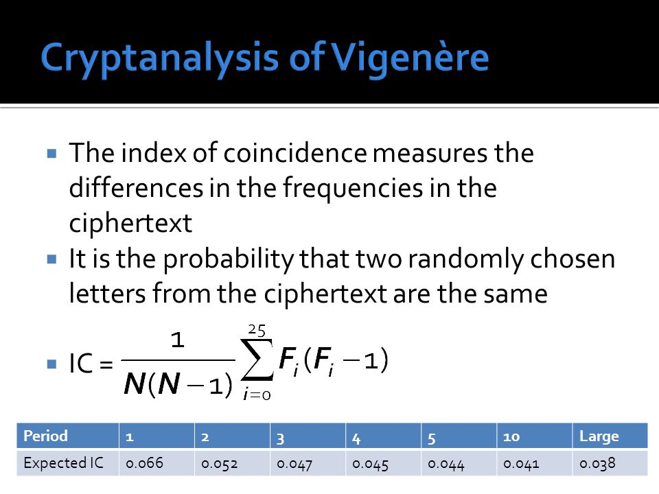  The index of coincidence measures the differences in the frequencies in the ciphertext  It is the probability that two randomly chosen letters from