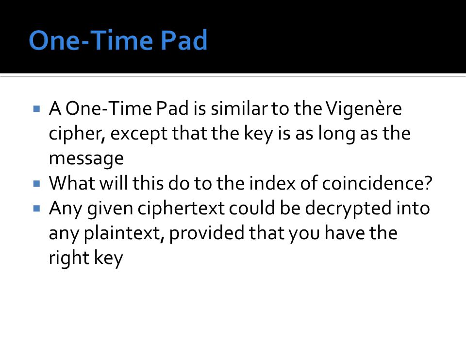  A One-Time Pad is similar to the Vigenère cipher, except that the key is as long as the message  What will this do to the index of coincidence?  A