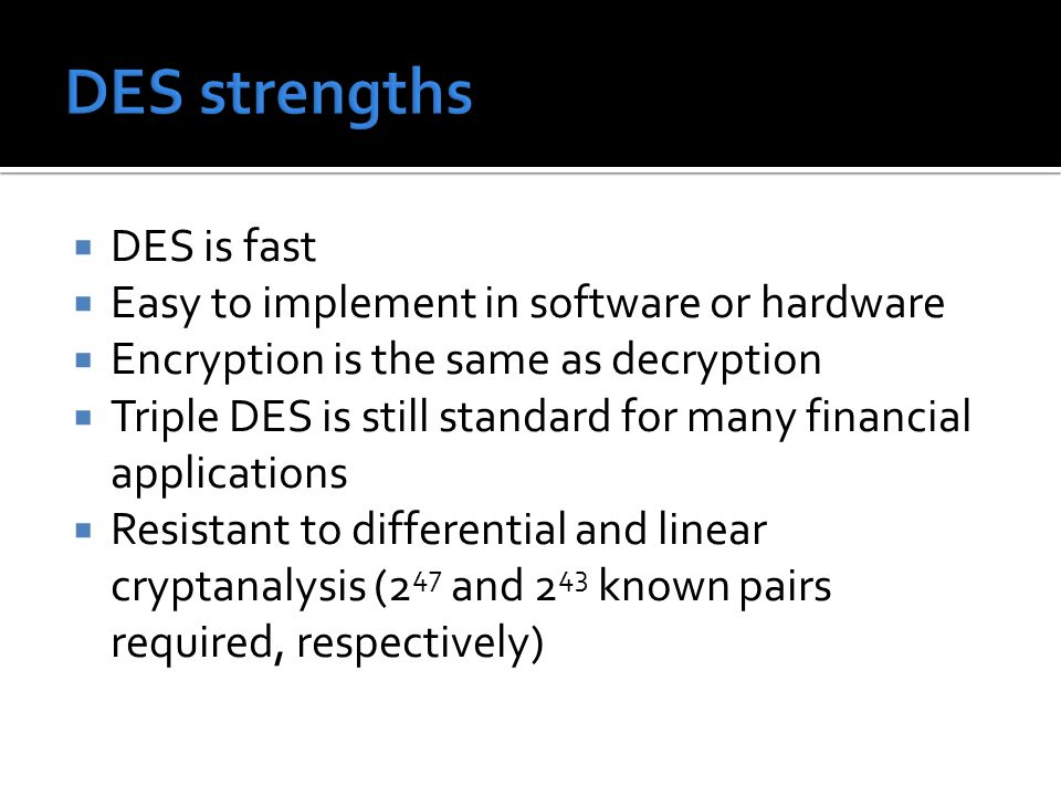  DES is fast  Easy to implement in software or hardware  Encryption is the same as decryption  Triple DES is still standard for many financial app